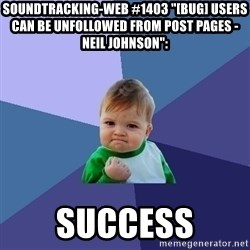 "Success Kid - soundtracking-web #1403 ""[BUG] Users can be unfollowed from post pages - Neil Johnson"":  success"
