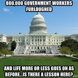 Capitol Hill Shutdown - 800,000 government workers furloughed and life more or less goes on as before...is there a lesson here?