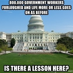 Capitol Hill Shutdown - 800,000 Government workers furloughed and life more or less goes on as before is there a lesson here?