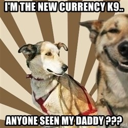 Stoner dogs concerned friend - I'm the new currency K9.. Anyone seen my daddy ???