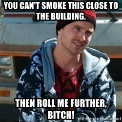 Breaking bad jesse - You can't smoke this close to the building. Then roll me further, bitch!