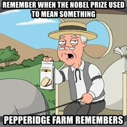 Pepperidge Farm Remembers Meme - Remember when the Nobel Prize used to mean something pepperidge Farm Remembers