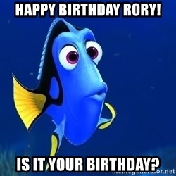 Forgetful Dory - Happy Birthday Rory! Is it your birthday?