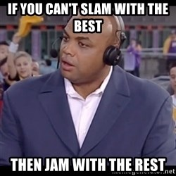 Charles Barkley - If you can't slam with the best then jam with the rest