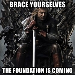 Eddard Stark - Brace yourselves The foundation is coming