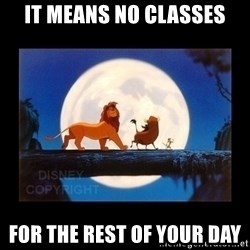Hakuna Matata - it means no classes for the rest of your day
