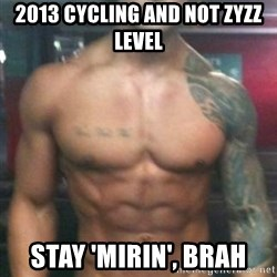 Zyzz - 2013 cycling and not Zyzz level Stay 'mirin', brah