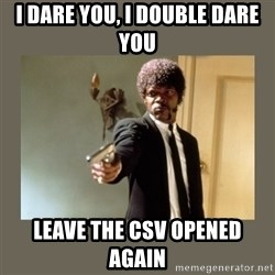 doble dare you  - I dare you, I double dare you Leave the CSV opened again