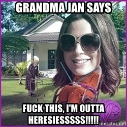 jansies - Grandma Jan Says FUCK THIS, I'M OUTTA HERESIESSSSS!!!!!