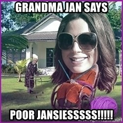 jansies - Grandma Jan Says POOR JANSIESSSSS!!!!!