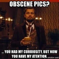 you had my curiosity dicaprio - Obscene pics? ... You had my curuiosity, but now you have my atention.