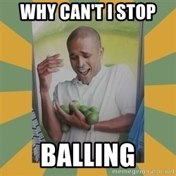 Why can't I hold all these limes - why can't i stop  BALLING