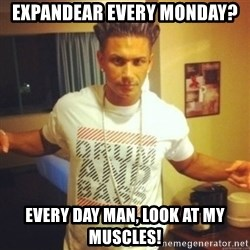 Drum And Bass Guy - expandear every monday? every day man, look at my muscles!