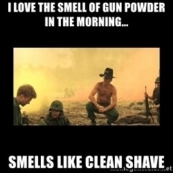 I love the smell of napalm in the morning - i love the smell of gun powder in the morning... smells like clean shave