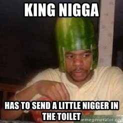 king nigger - King nigga has to send a little nigger in the toilet