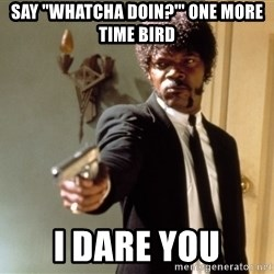 "Samuel L Jackson - SAY ""WHATCHA DOIN?'"" ONE MORE TIME BIRD I DARE YOU"