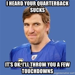 Eli troll manning - I heard your quarterback sucks It's ok, I'll throw you a few touchdowns