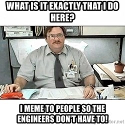 People Person Milton - what is it exactly that i do here? i meme to people so the engineers don't have to!