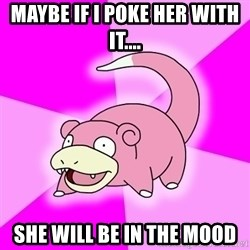 Slowpoke - Maybe if i poke her with it.... She will be in the mood