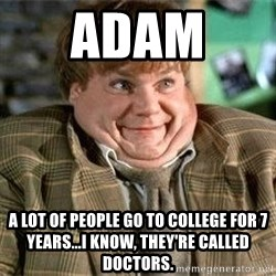 TommyBoy  - ADAM  A LOT OF PEOPLE GO TO COLLEGE FOR 7 YEARS...I KNOW, THEY'RE CALLED DOCTORS.
