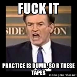 Fuck it meme - FUCK IT practice is dumb. so r these tapes