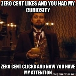 you had my curiosity dicaprio - zero cent likes and you had my curiosity zero cent clicks and now you have my attention