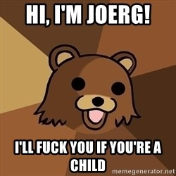 Pedobear - Hi, I'm Joerg! I'll FUCK you if you're a child