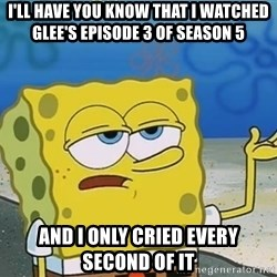 I'll have you know Spongebob - i'll have you know that i watched glee's episode 3 of season 5 and i only cried every second of it