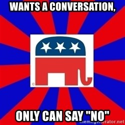"Scumbag GOP - Wants a conversation, Only can say ""NO"""