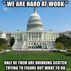 """Capitol Hill Shutdown - """" we are hard at work """"  half of them are drinking scotch trying to figure out what to do"""
