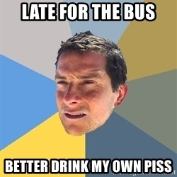 Bear Grylls - late for the bus better drink my own piss
