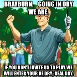 Happy Golfer - Brayburn.    Going in dry we are.   If you don't invite us to play we will enter your gf dry.  Real dry.