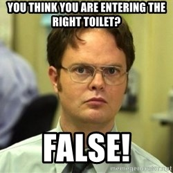 False Dwight - You think you are entering the right toilet? False!