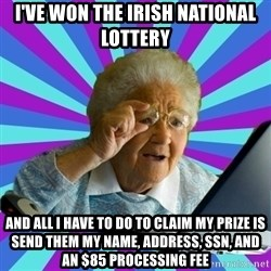 old lady - i've won the irish national lottery and all i have to do to claim my prize is send them my name, address, ssn, and an $85 processing fee