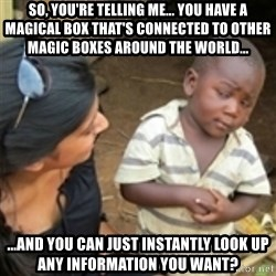 Skeptical african kid  - so, you're telling me... you have a magical box that's connected to other magic boxes around the world... ...and you can just instantly look up any information you want?