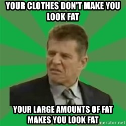 Disgusted Caco Antibes - your clothes don't make you look fat your large amounts of fat makes you look fat
