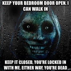 Real Scary Guy - KEEP YOUR BEDROOM DOOR OPEN, I CAN WALK IN KEEP IT CLOSED, YOU'RE LOCKED IN WITH ME. EITHER WAY, YOU'RE DEAD