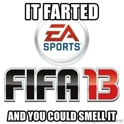 I heard fifa 13 is so real - It farted And you could smell it