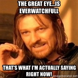 One Does Not Simply - the great eye...is everwatchfull  that's what I'm actually saying right now!