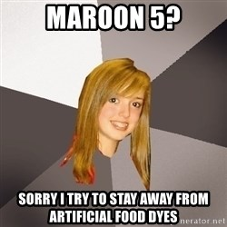 Musically Oblivious 8th Grader - maroon 5? sorry i try to stay away from artificial food dyes