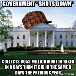 """scumbag whitehouse - Government """"shuts down""""  Collects $953 million more in taxes in 9 days than it did in the same 9 days the previous year"""