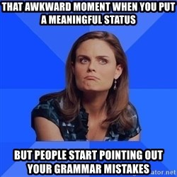 Socially Awkward Brennan - That awkward moment when you put a meaningful status  but people start pointing out your grammar mistakes