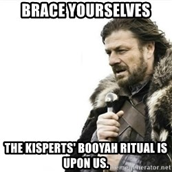 Prepare yourself - Brace yourselves The kisperts' booyah ritual is upon us.