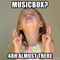 Fingers Crossed - Musicbox? 48h almost there