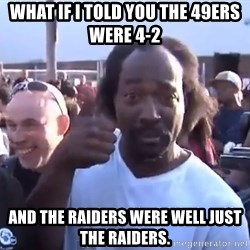 charles ramsey 3 - what if I told you the 49ers were 4-2 And the raiders were well just the raiders.
