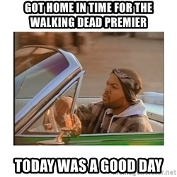 Today was a good day - Got home in time for the Walking Dead Premier Today was a good day
