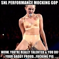 MileyCyru - snl performance mocking gop wow, you're really talented & you do your daddy proud...fucking pig