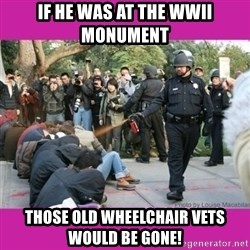 casually pepper spray everything cop - if he was at the WWII monument those old wheelchair vets would be gone!