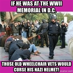 casually pepper spray everything cop - if he was at the wwii memorial in d.c. those old wheelchair vets would curse his nazi helmet!