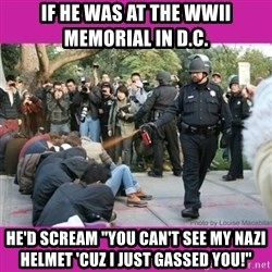 "casually pepper spray everything cop - if he was at the wwii memorial in d.c. he'd scream ""you can't see my nazi helmet 'cuz i just gassed you!"""